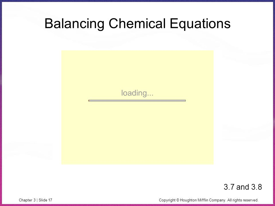 Copyright © Houghton Mifflin Company. All rights reserved.Chapter 3 | Slide 17 Balancing Chemical Equations 3.7 and 3.8