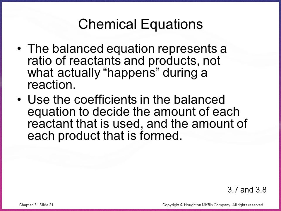 Copyright © Houghton Mifflin Company. All rights reserved.Chapter 3 | Slide 21 Chemical Equations The balanced equation represents a ratio of reactant