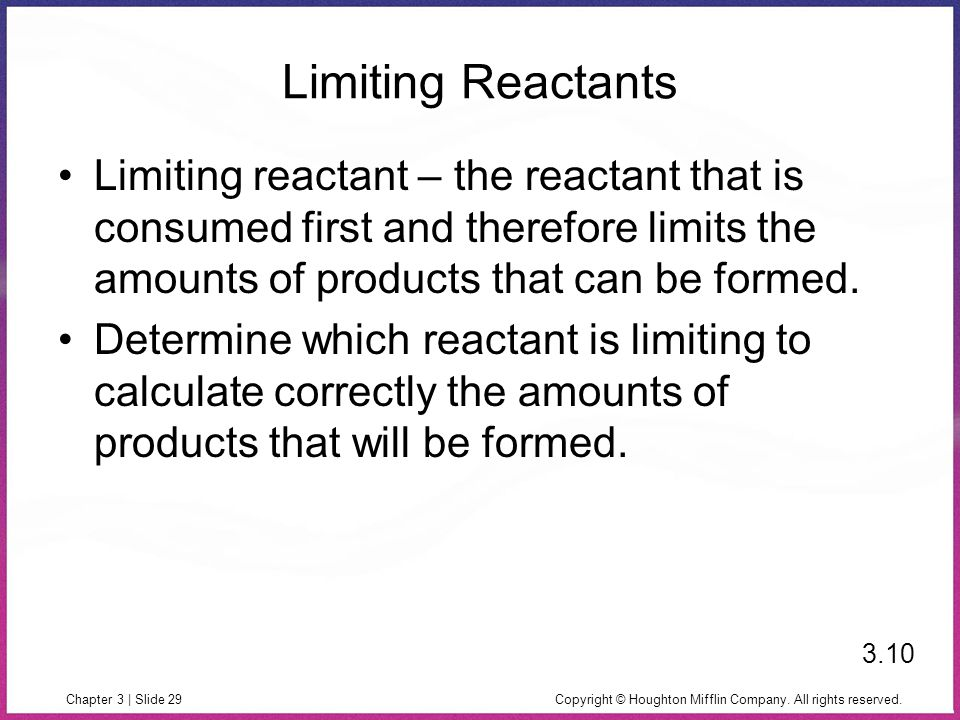 Copyright © Houghton Mifflin Company. All rights reserved.Chapter 3 | Slide 29 Limiting Reactants Limiting reactant – the reactant that is consumed fi