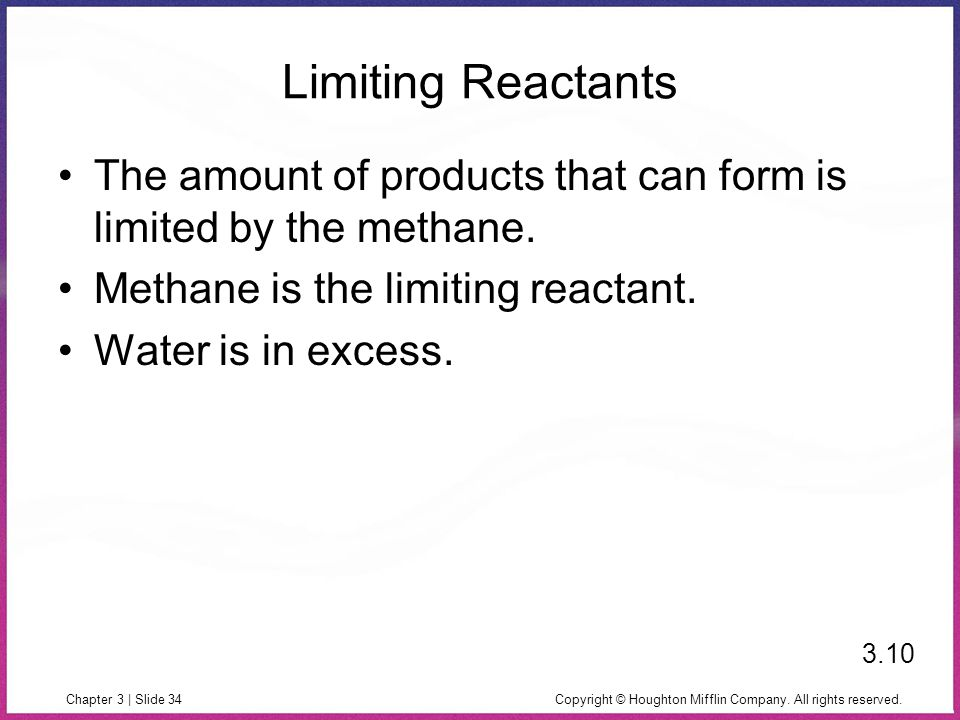 Copyright © Houghton Mifflin Company. All rights reserved.Chapter 3 | Slide 34 Limiting Reactants The amount of products that can form is limited by t