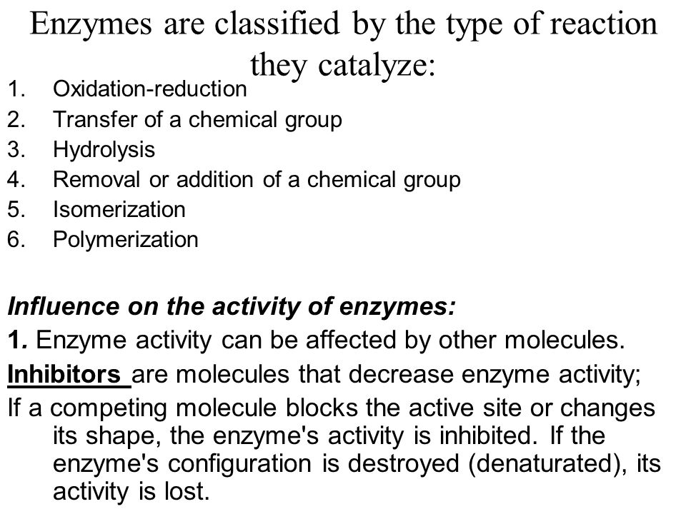 Enzymes are classified by the type of reaction they catalyze: 1.Oxidation-reduction 2.Transfer of a chemical group 3.Hydrolysis 4.Removal or addition of a chemical group 5.Isomerization 6.Polymerization Influence on the activity of enzymes: 1.