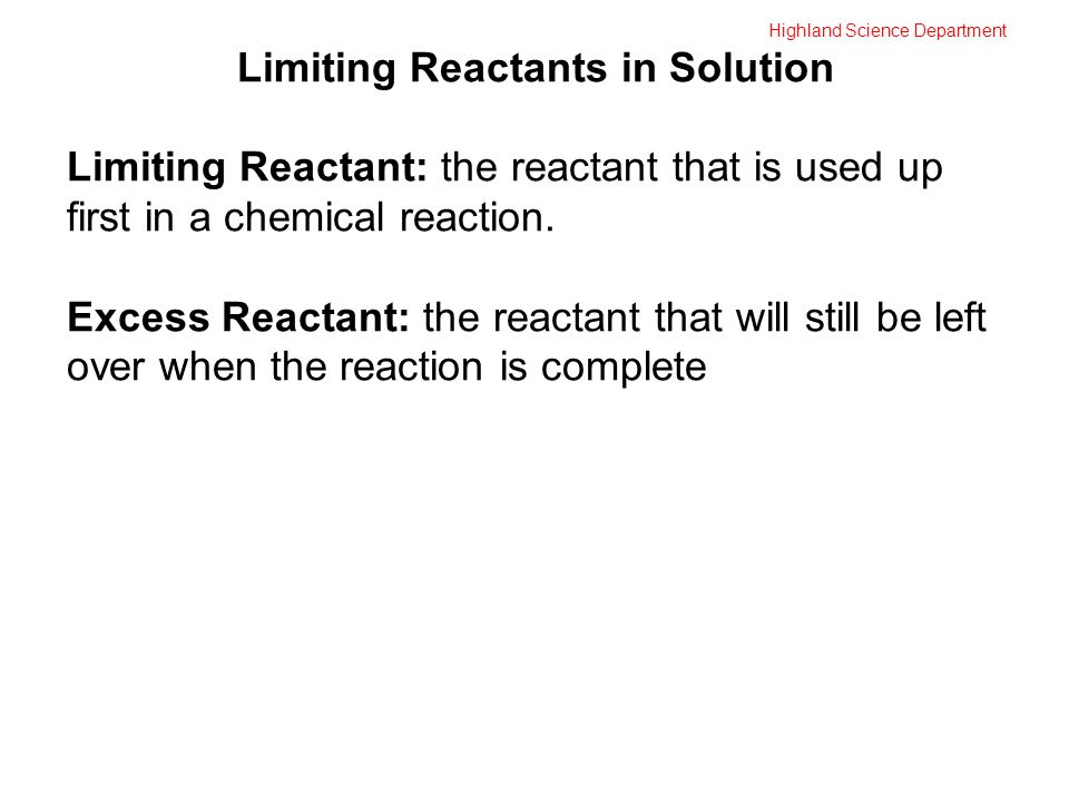 Highland Science Department Limiting Reactants in Solution Limiting Reactant: the reactant that is used up first in a chemical reaction. Excess Reacta
