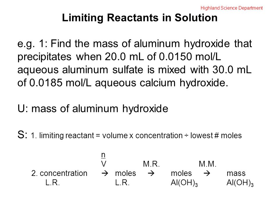 Highland Science Department Limiting Reactants in Solution e.g. 1: Find the mass of aluminum hydroxide that precipitates when 20.0 mL of 0.0150 mol/L