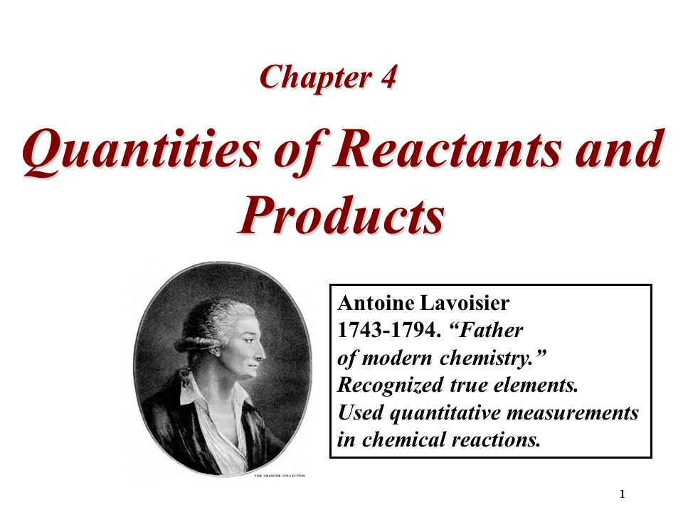 1 Quantities of Reactants and Products Chapter 4 Antoine Lavoisier 1743-1794.