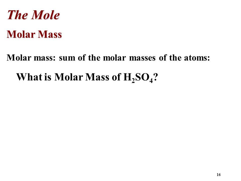 16 Molar Mass Molar mass: sum of the molar masses of the atoms: The Mole What is Molar Mass of H 2 SO 4 ?
