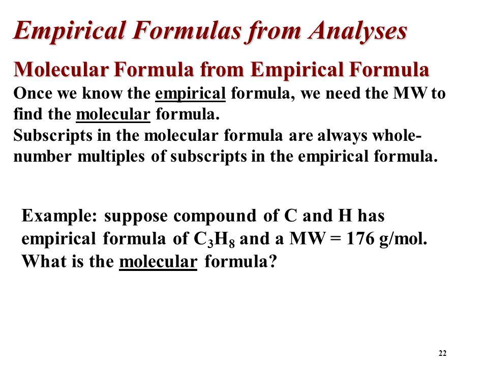 22 Molecular Formula from Empirical Formula Once we know the empirical formula, we need the MW to find the molecular formula. Subscripts in the molecu