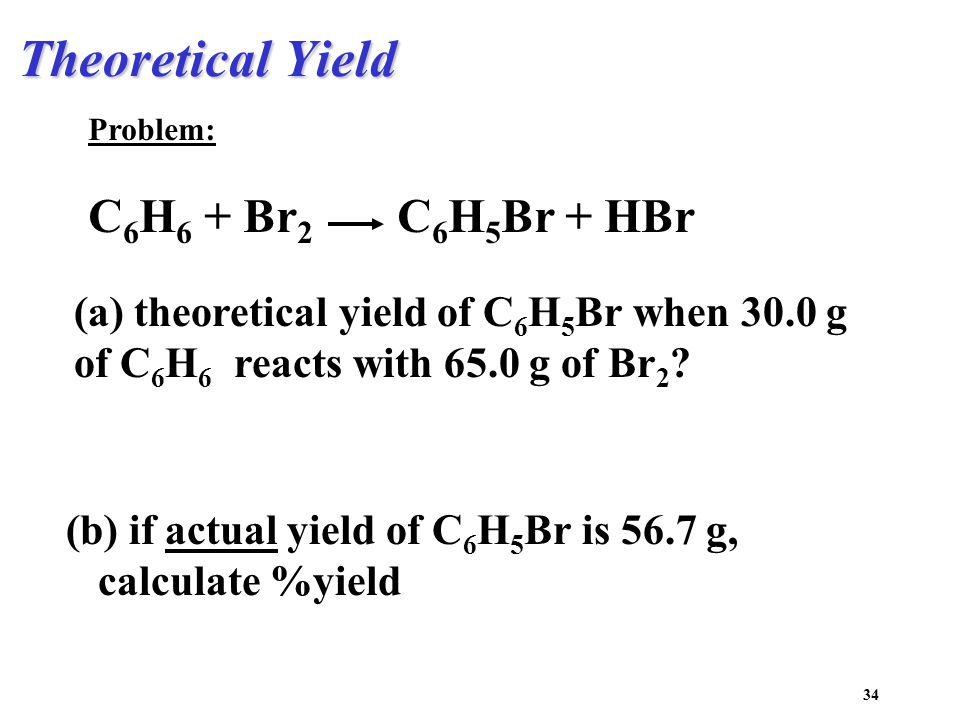 34 Theoretical Yield Problem: C 6 H 6 + Br 2 C 6 H 5 Br + HBr (a) theoretical yield of C 6 H 5 Br when 30.0 g of C 6 H 6 reacts with 65.0 g of Br 2 .