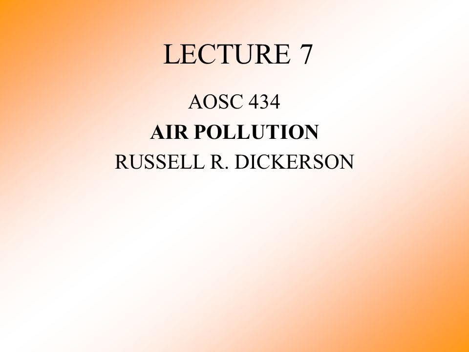 LECTURE 7 AOSC 434 AIR POLLUTION RUSSELL R. DICKERSON