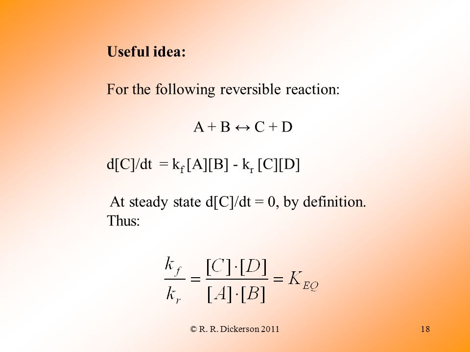 © R. R. Dickerson 201118 Useful idea: For the following reversible reaction: A + B ↔ C + D d[C]/dt = k f [A][B] - k r [C][D] At steady state d[C]/dt =