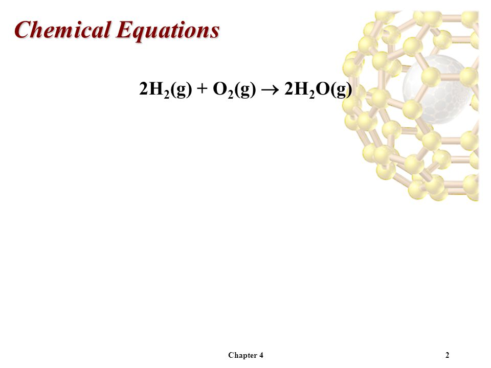 Chapter 43 2H 2 (g) + O 2 (g)  2H 2 O(g) The materials you start with are called Reactants.