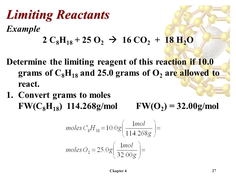 Chapter 427 Example 2 C 8 H 18 + 25 O 2  16 CO 2 + 18 H 2 O Determine the limiting reagent of this reaction if 10.0 grams of C 8 H 18 and 25.0 grams of O 2 are allowed to react.