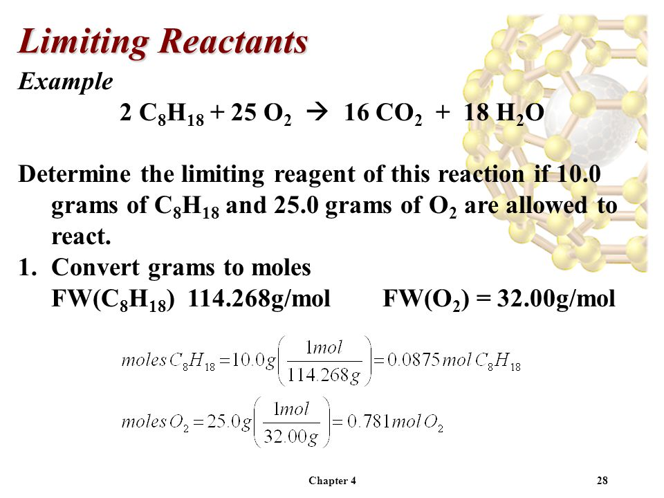 Chapter 428 Example 2 C 8 H 18 + 25 O 2  16 CO 2 + 18 H 2 O Determine the limiting reagent of this reaction if 10.0 grams of C 8 H 18 and 25.0 grams of O 2 are allowed to react.