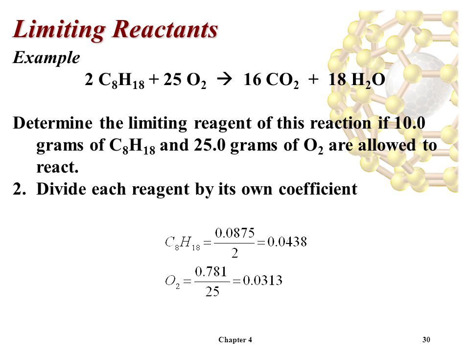 Chapter 430 Example 2 C 8 H 18 + 25 O 2  16 CO 2 + 18 H 2 O Determine the limiting reagent of this reaction if 10.0 grams of C 8 H 18 and 25.0 grams of O 2 are allowed to react.