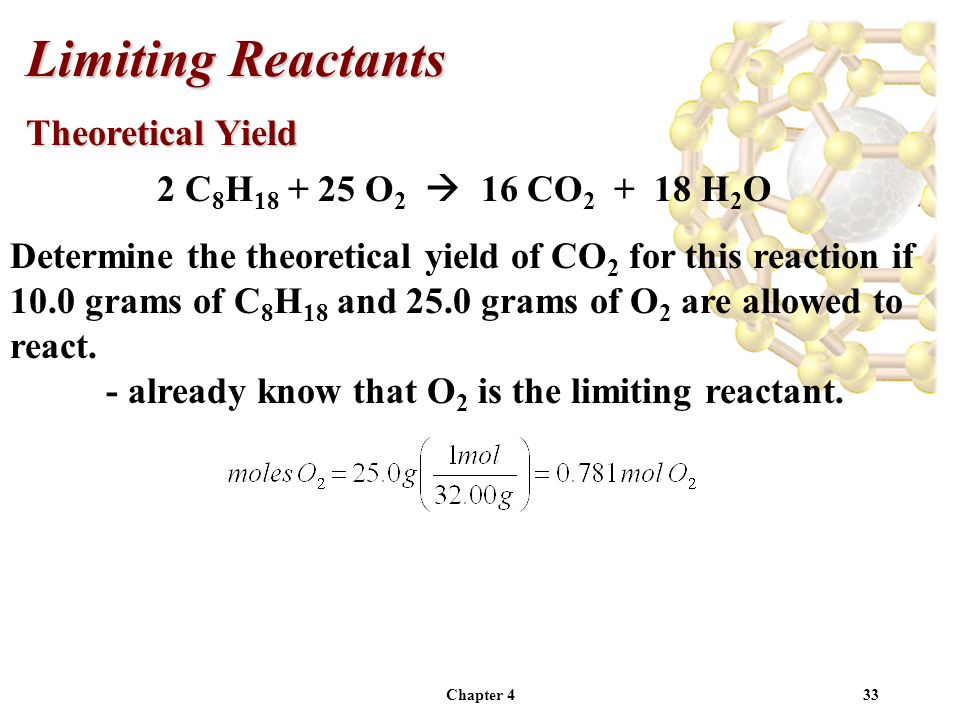 Chapter 433 2 C 8 H 18 + 25 O 2  16 CO 2 + 18 H 2 O Determine the theoretical yield of CO 2 for this reaction if 10.0 grams of C 8 H 18 and 25.0 grams of O 2 are allowed to react.