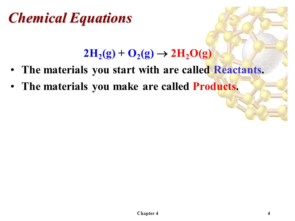 Chapter 45 2H 2 (g) + O 2 (g)  2H 2 O(g) The materials you start with are called Reactants.