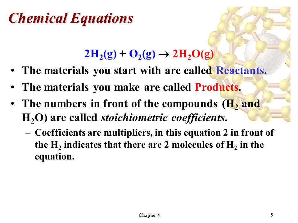 Chapter 45 2H 2 (g) + O 2 (g)  2H 2 O(g) The materials you start with are called Reactants.