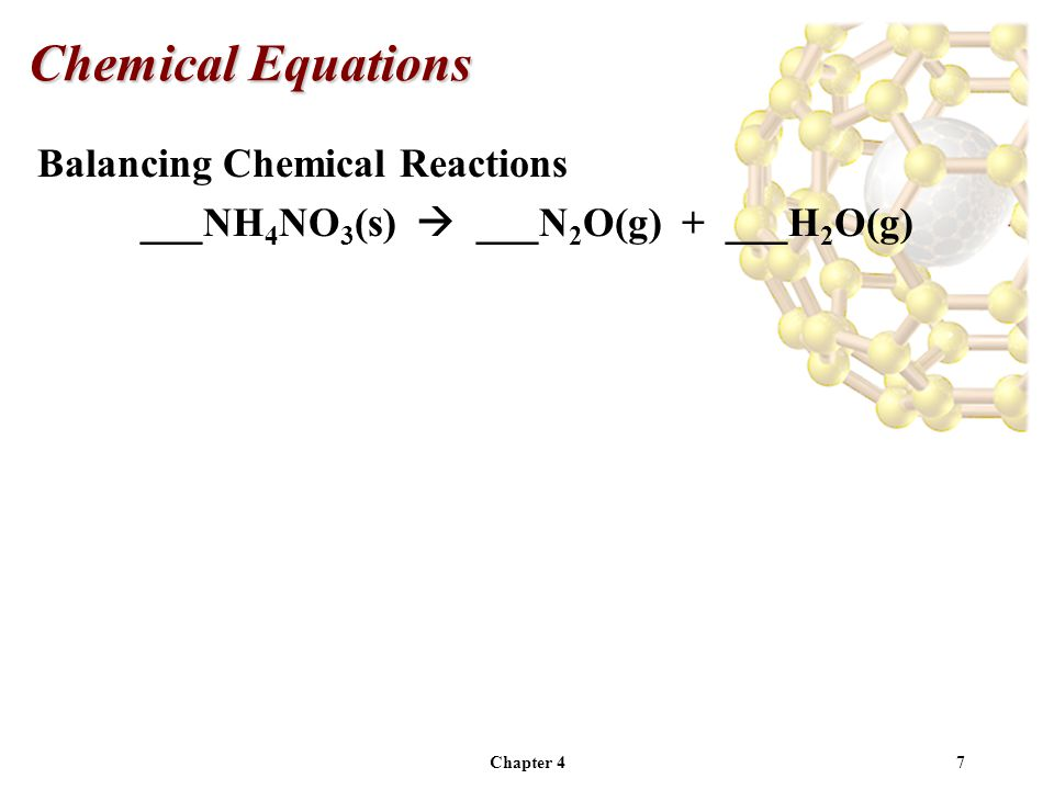 Chapter 47 Balancing Chemical Reactions ___NH 4 NO 3 (s)  ___N 2 O(g) + ___H 2 O(g) Chemical Equations