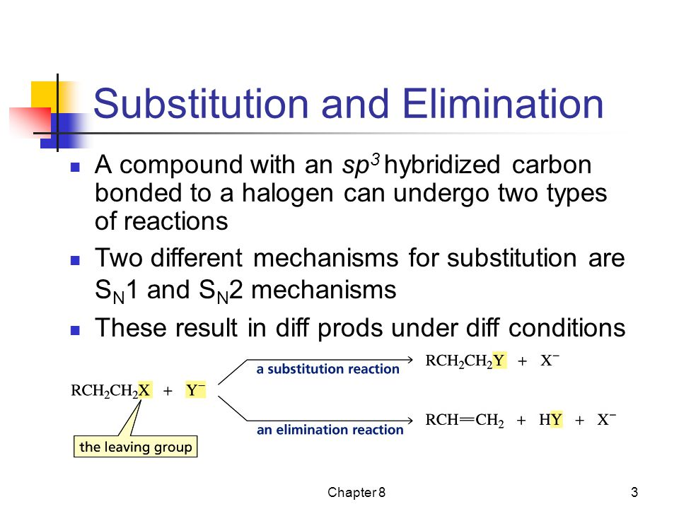 Chapter 83 Substitution and Elimination A compound with an sp 3 hybridized carbon bonded to a halogen can undergo two types of reactions Two different
