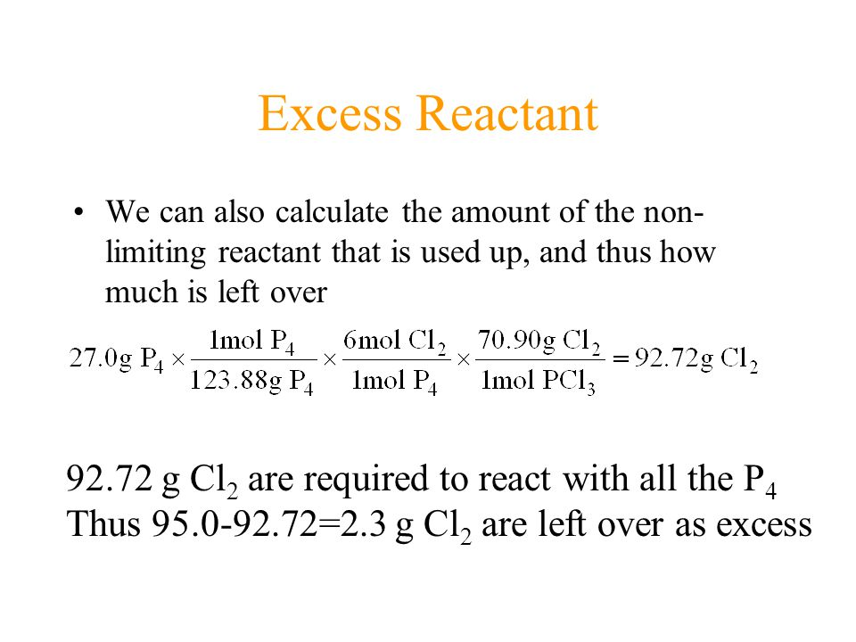 Excess Reactant We can also calculate the amount of the non- limiting reactant that is used up, and thus how much is left over 92.72 g Cl 2 are required to react with all the P 4 Thus 95.0-92.72=2.3 g Cl 2 are left over as excess