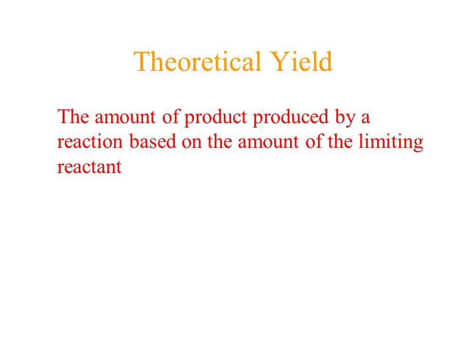 Theoretical Yield The amount of product produced by a reaction based on the amount of the limiting reactant