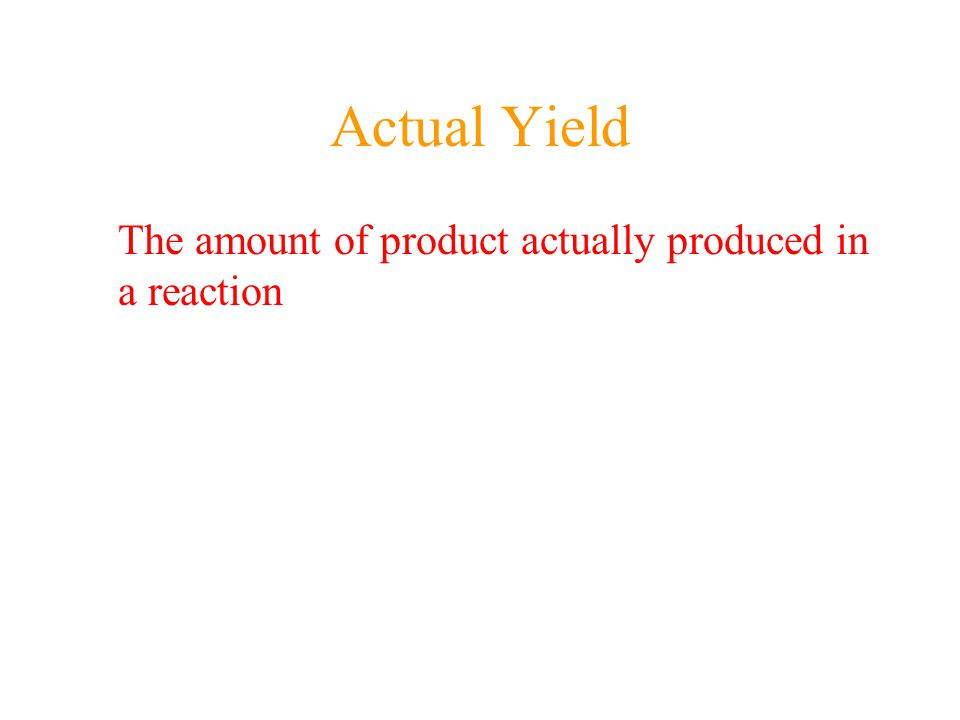 Actual Yield The amount of product actually produced in a reaction