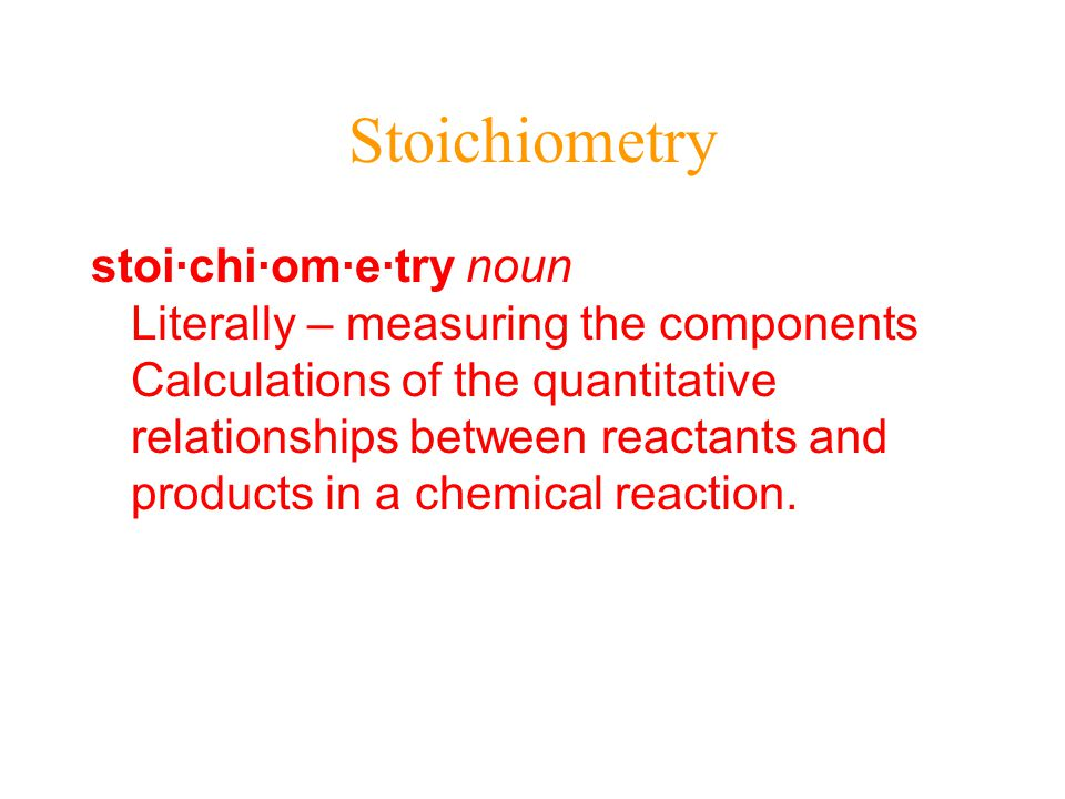 Stoichiometry stoi·chi·om·e·try noun Literally – measuring the components Calculations of the quantitative relationships between reactants and products in a chemical reaction.