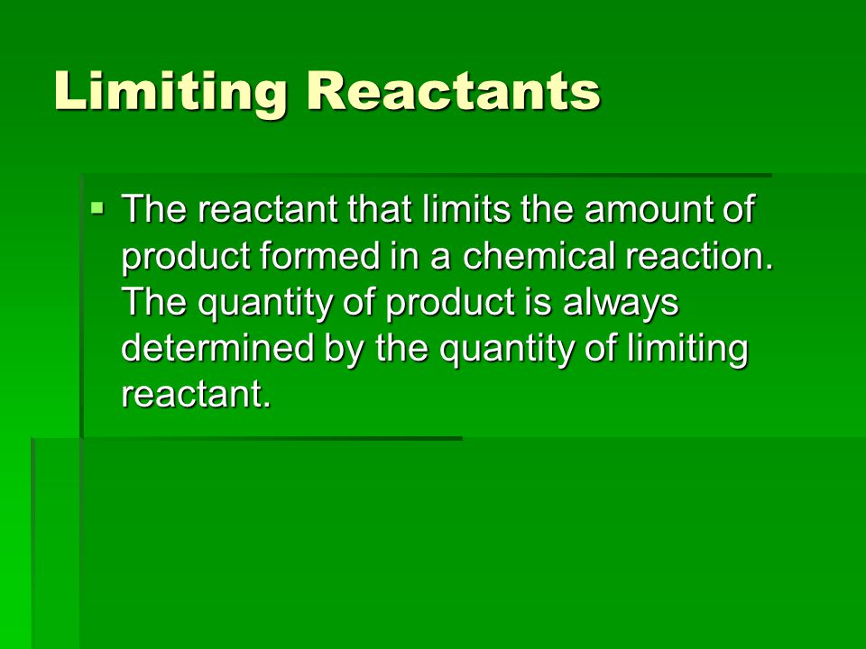Limiting Reactants  The reactant that limits the amount of product formed in a chemical reaction.