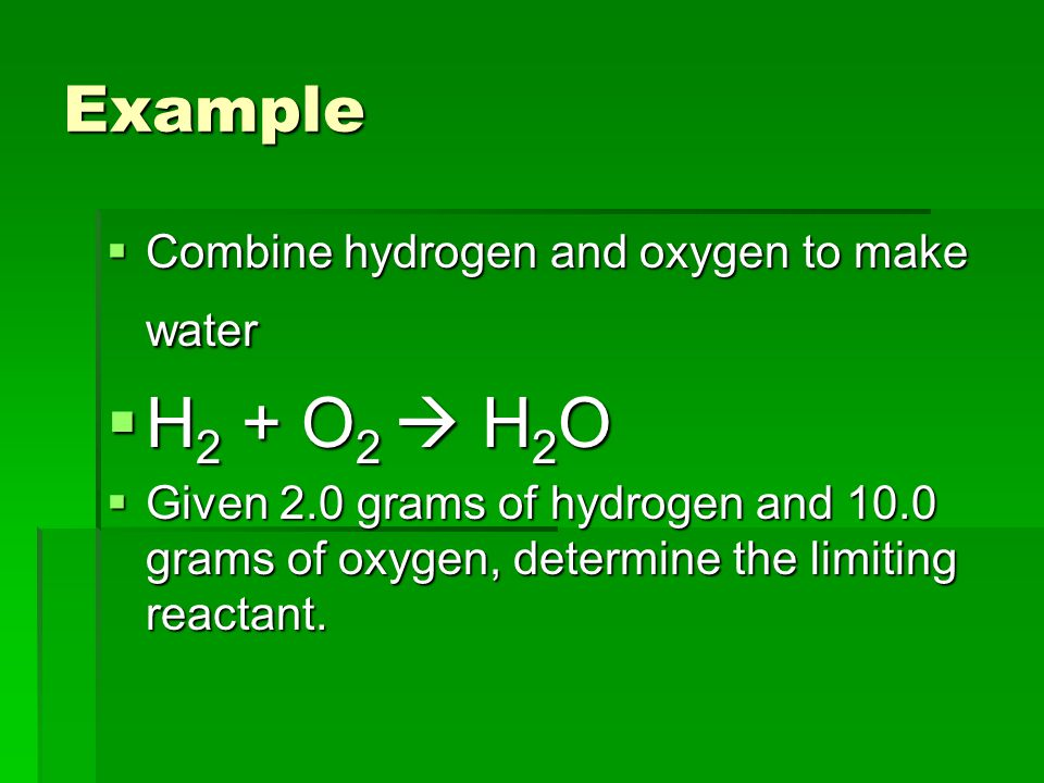 Example  Combine hydrogen and oxygen to make water  H 2 + O 2  H 2 O  Given 2.0 grams of hydrogen and 10.0 grams of oxygen, determine the limiting reactant.