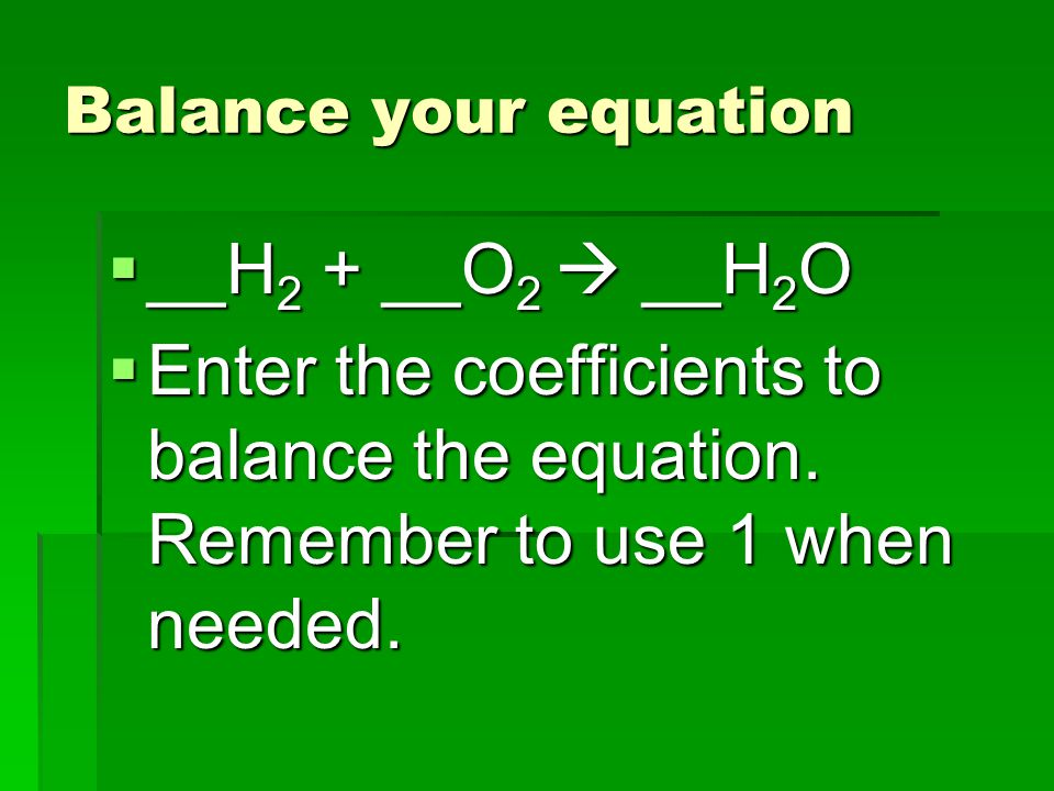 Balance your equation  __H 2 + __O 2  __H 2 O  Enter the coefficients to balance the equation.