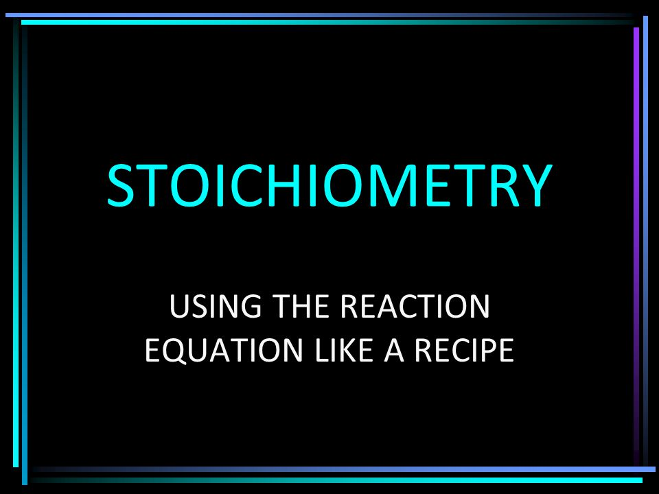 STOICHIOMETRY USING THE REACTION EQUATION LIKE A RECIPE
