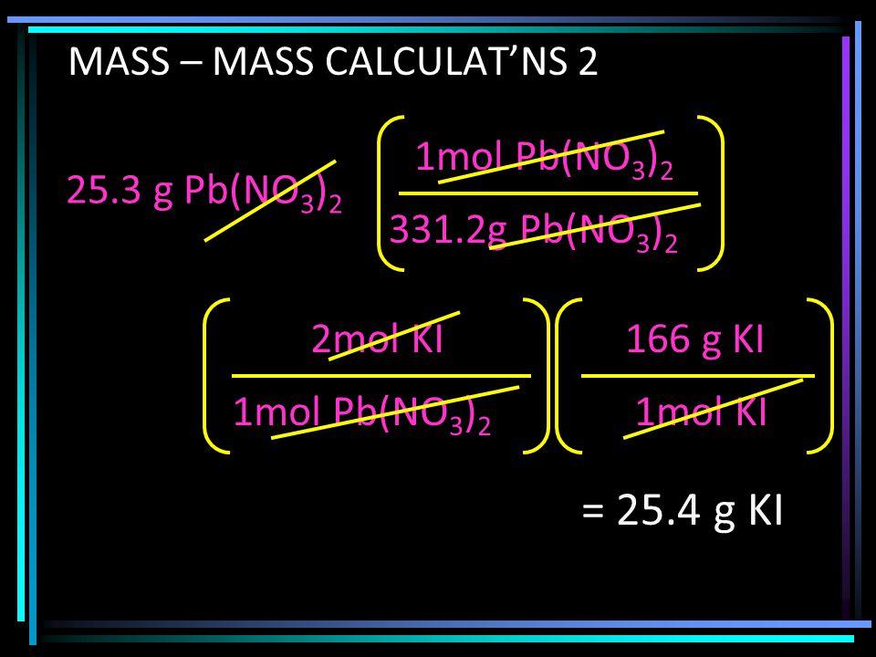 25.3 g Pb(NO 3 ) 2 331.2g Pb(NO 3 ) 2 1mol Pb(NO 3 ) 2 MASS – MASS CALCULAT'NS 2 1mol Pb(NO 3 ) 2 2mol KI 1mol KI 166 g KI = 25.4 g KI