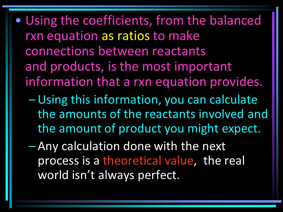 Using the coefficients, from the balanced rxn equation as ratios to make connections between reactants and products, is the most important information that a rxn equation provides.