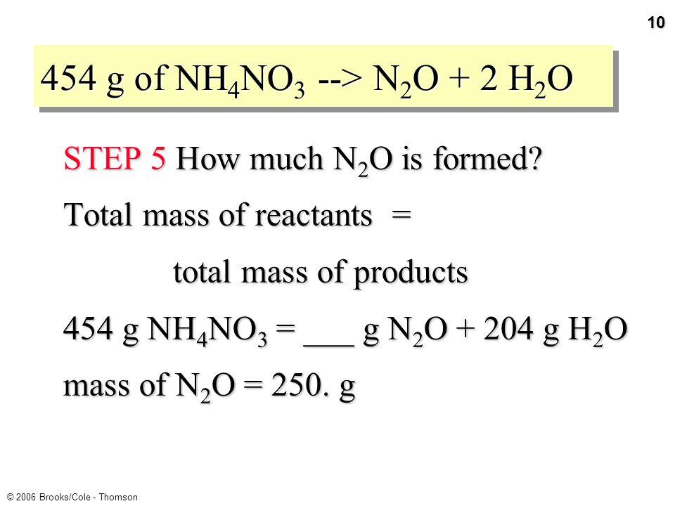 9 © 2006 Brooks/Cole - Thomson GENERAL PLAN FOR STOICHIOMETRY CALCULATIONS Mass reactant Stoichiometric factor Moles reactant Moles product Mass product