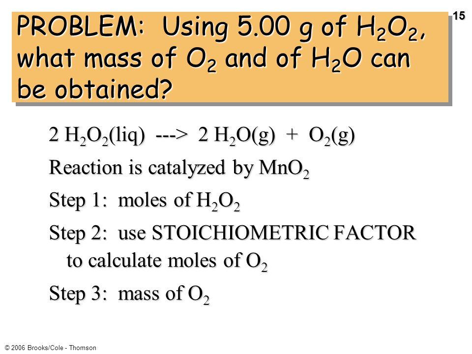 14 © 2006 Brooks/Cole - Thomson 454 g of NH 4 NO 3 --> N 2 O + 2 H 2 O STEP 6 Calculate the percent yield