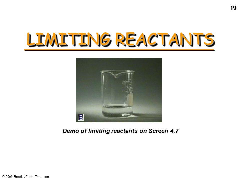 18 © 2006 Brooks/Cole - Thomson LIMITING REACTANTS eactants R eactantsProducts 2 NO(g) + O 2 (g) 2 NO 2 (g) Limiting reactant = ___________ Excess reactant = ____________