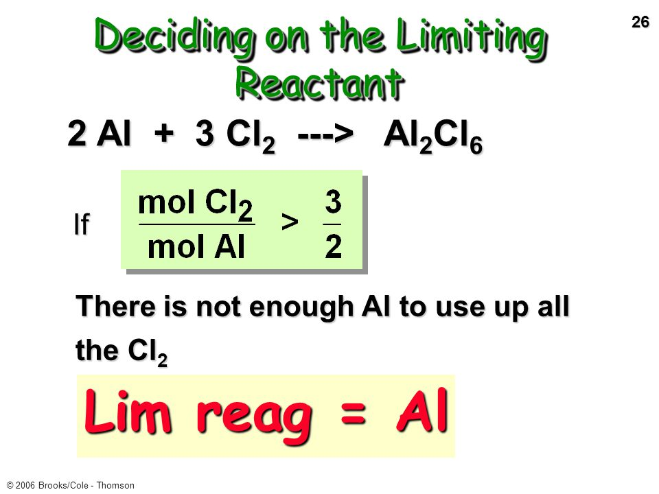 25 © 2006 Brooks/Cole - Thomson 2 Al + 3 Cl 2 ---> Al 2 Cl 6 Reactants must be in the mole ratio Step 1 of LR problem: compare actual mole ratio of reactants to theoretical mole ratio.