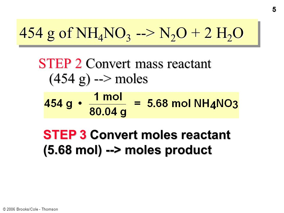 4 © 2006 Brooks/Cole - Thomson PROBLEM: If 454 g of NH 4 NO 3 decomposes, how much N 2 O and H 2 O are formed.