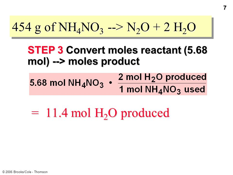 6 © 2006 Brooks/Cole - Thomson 454 g of NH 4 NO 3 --> N 2 O + 2 H 2 O STEP 3 Convert moles reactant --> moles product Relate moles NH 4 NO 3 to moles product expected.