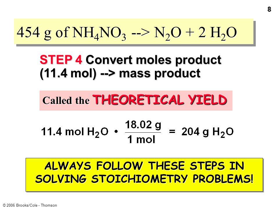 7 © 2006 Brooks/Cole - Thomson 454 g of NH 4 NO 3 --> N 2 O + 2 H 2 O = 11.4 mol H 2 O produced STEP 3 Convert moles reactant (5.68 mol) --> moles product