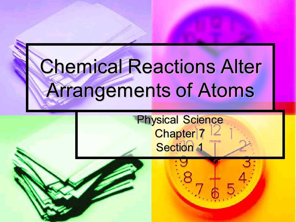 Chemical Reactions Alter Arrangements of Atoms Physical Science Chapter 7 Section 1