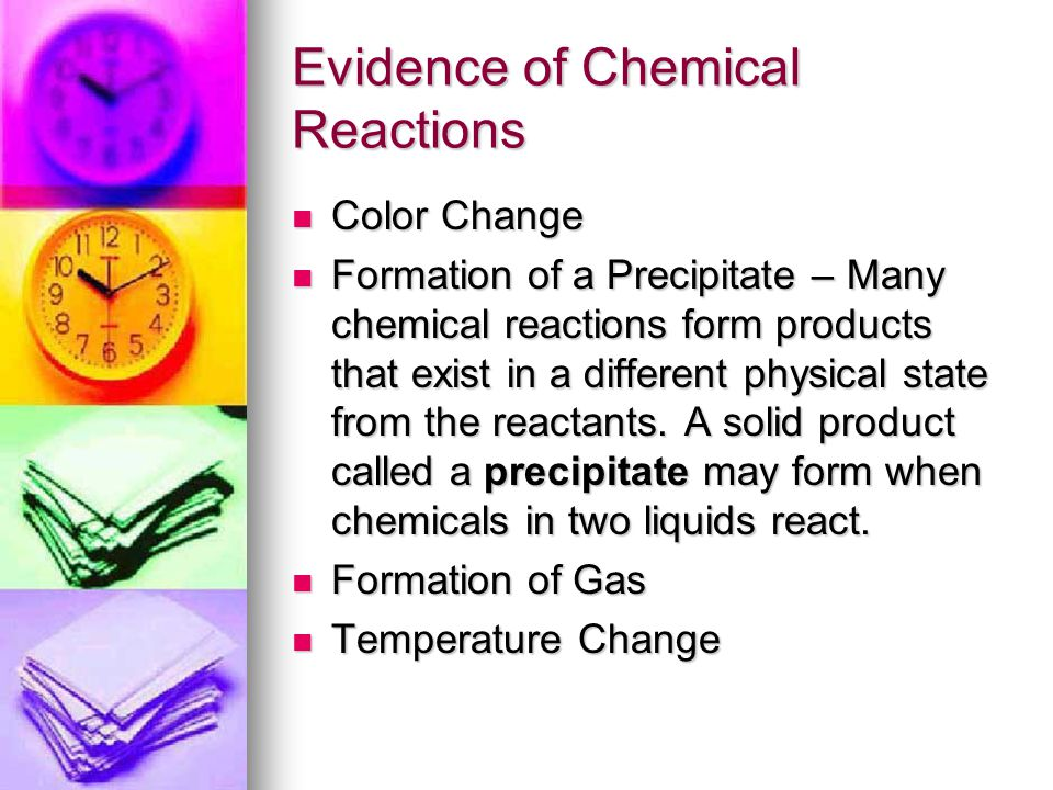 Evidence of Chemical Reactions Color Change Color Change Formation of a Precipitate – Many chemical reactions form products that exist in a different physical state from the reactants.