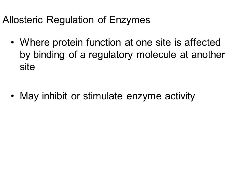 Allosteric Regulation of Enzymes Where protein function at one site is affected by binding of a regulatory molecule at another site May inhibit or sti