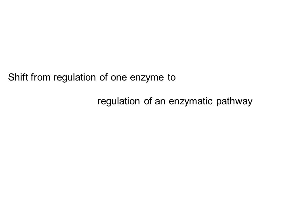 Shift from regulation of one enzyme to regulation of an enzymatic pathway