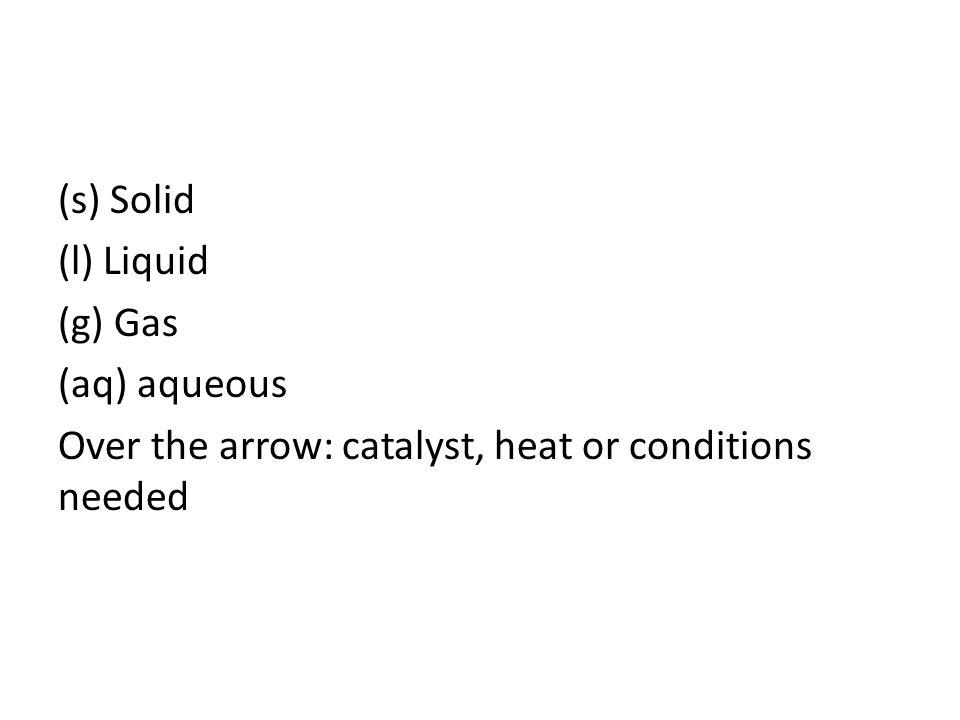 (s) Solid (l) Liquid (g) Gas (aq) aqueous Over the arrow: catalyst, heat or conditions needed