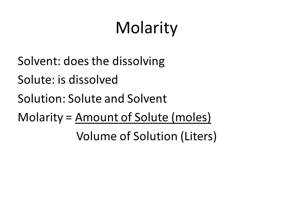 Molarity Solvent: does the dissolving Solute: is dissolved Solution: Solute and Solvent Molarity = Amount of Solute (moles) Volume of Solution (Liters