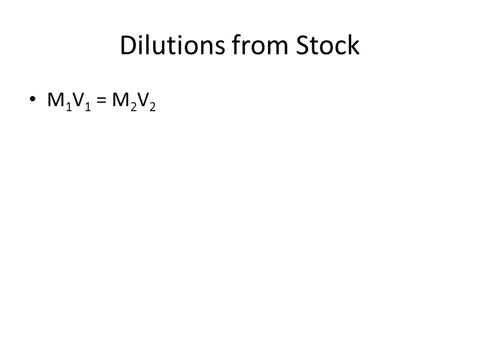 Dilutions from Stock M 1 V 1 = M 2 V 2
