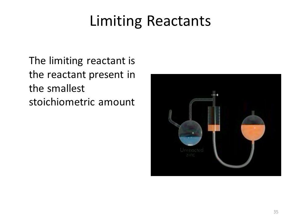 35 Limiting Reactants The limiting reactant is the reactant present in the smallest stoichiometric amount