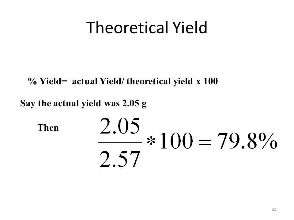 44 Theoretical Yield % Yield= actual Yield/ theoretical yield x 100 Say the actual yield was 2.05 g Then