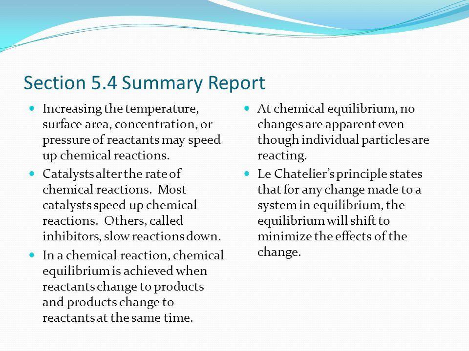 Section 5.4 Summary Report Increasing the temperature, surface area, concentration, or pressure of reactants may speed up chemical reactions.