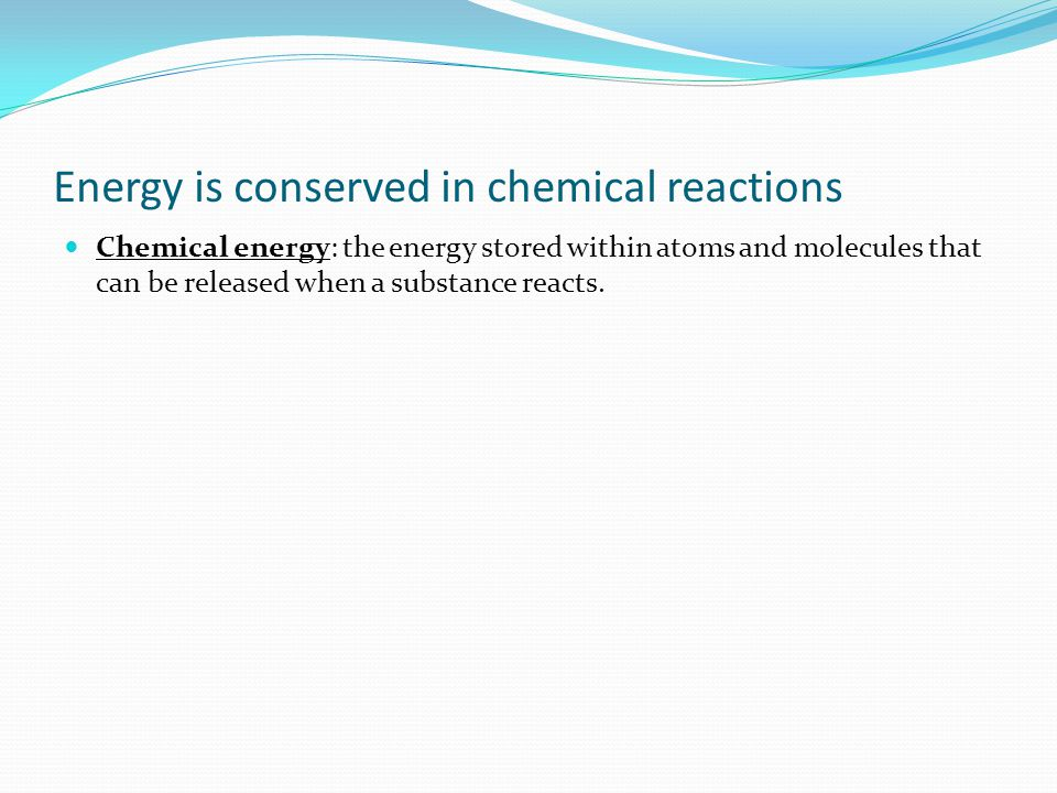 Energy is conserved in chemical reactions Chemical energy: the energy stored within atoms and molecules that can be released when a substance reacts.